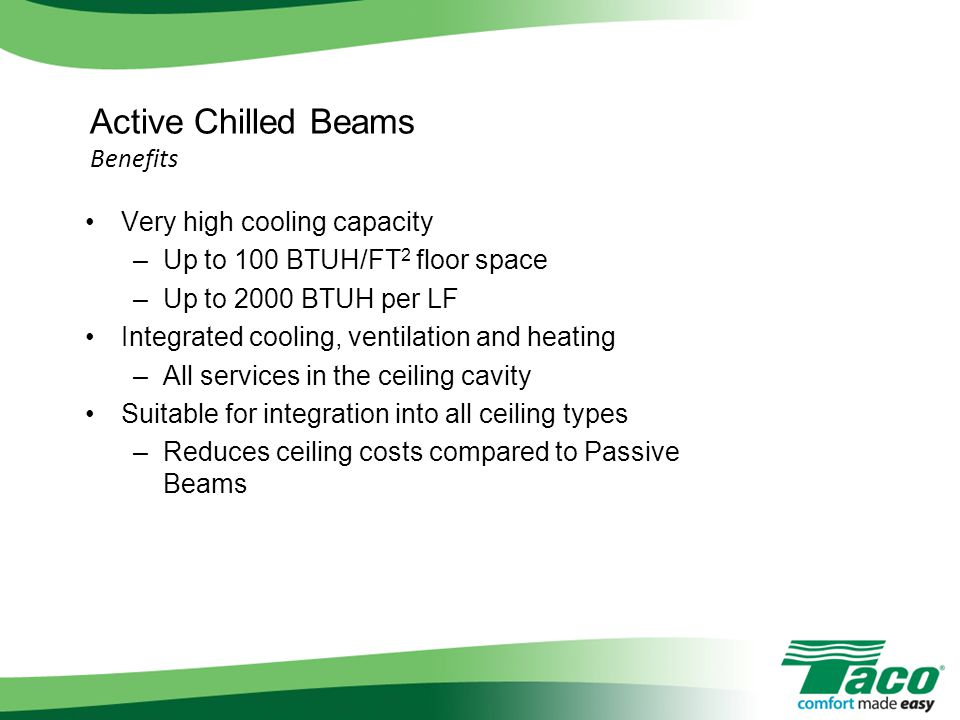 Active Chilled Beams Benefits Very high cooling capacity –Up to 100 BTUH/FT 2 floor space –Up to 2000 BTUH per LF Integrated cooling, ventilation and heating –All services in the ceiling cavity Suitable for integration into all ceiling types –Reduces ceiling costs compared to Passive Beams