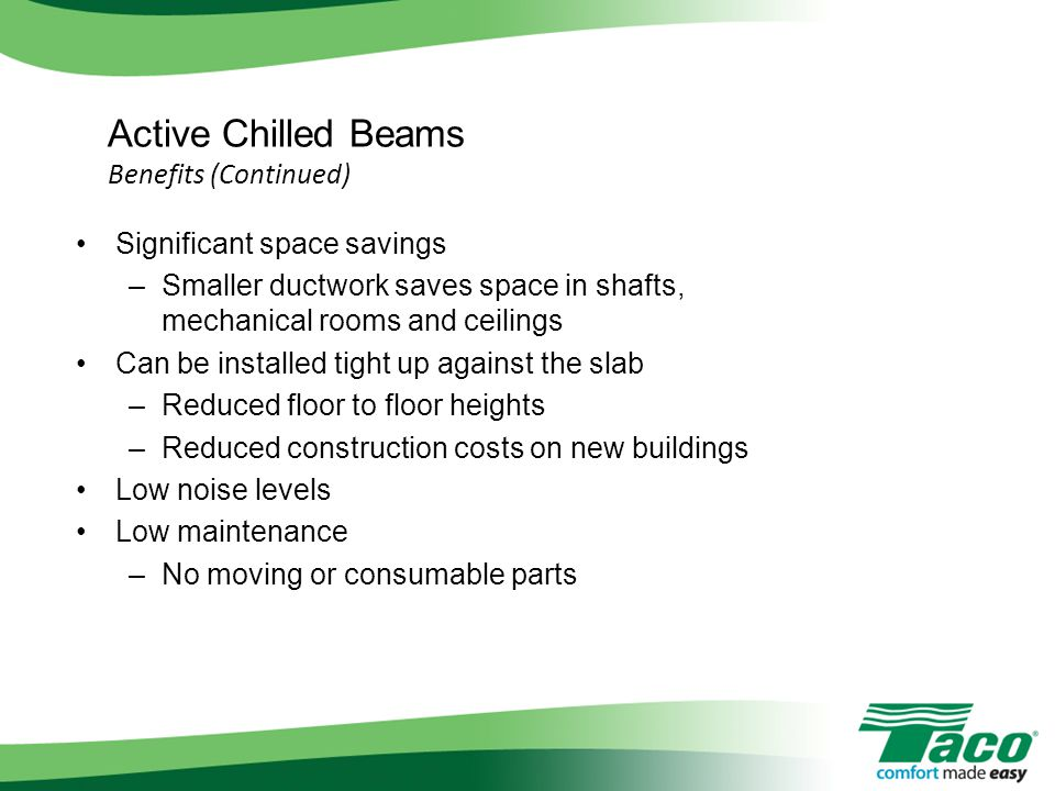 Active Chilled Beams Benefits (Continued) Significant space savings –Smaller ductwork saves space in shafts, mechanical rooms and ceilings Can be inst