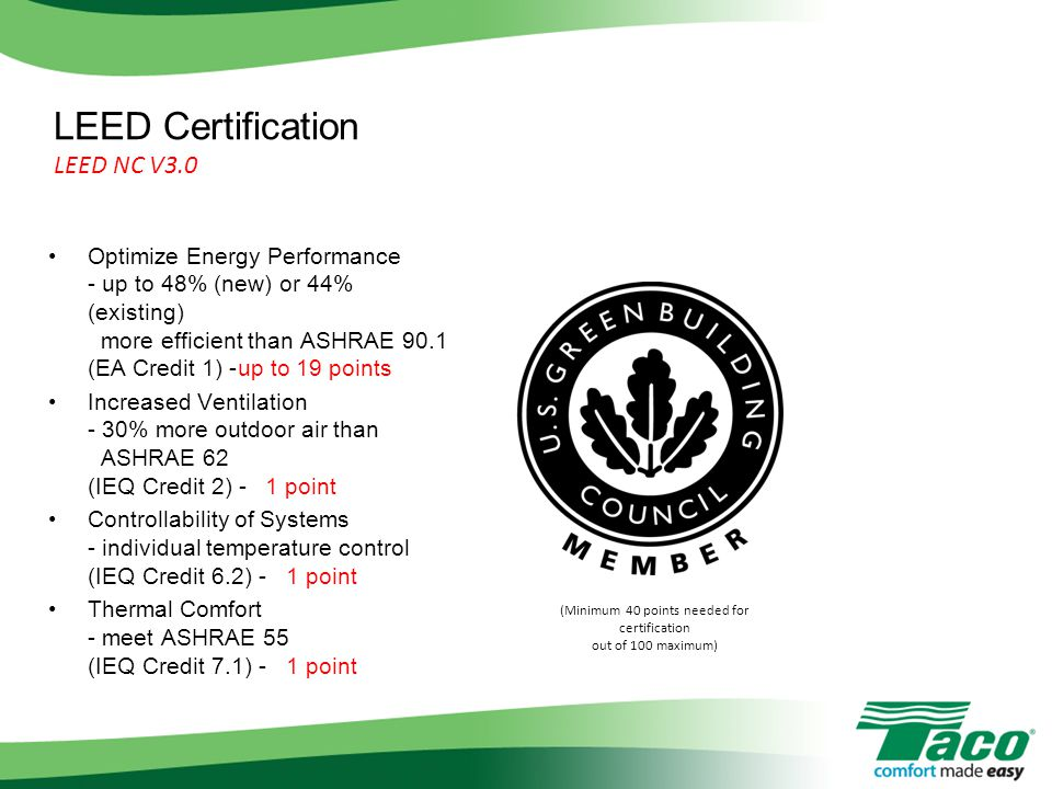 LEED Certification LEED NC V3.0 Optimize Energy Performance - up to 48% (new) or 44% (existing) more efficient than ASHRAE 90.1 (EA Credit 1) -up to 19 points Increased Ventilation - 30% more outdoor air than ASHRAE 62 (IEQ Credit 2) - 1 point Controllability of Systems - individual temperature control (IEQ Credit 6.2) - 1 point Thermal Comfort - meet ASHRAE 55 (IEQ Credit 7.1) - 1 point (Minimum 40 points needed for certification out of 100 maximum)