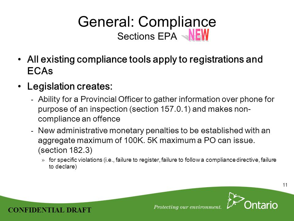 11 CONFIDENTIAL DRAFT General: Compliance Sections EPA All existing compliance tools apply to registrations and ECAs Legislation creates: - Ability for a Provincial Officer to gather information over phone for purpose of an inspection (section 157.0.1) and makes non- compliance an offence - New administrative monetary penalties to be established with an aggregate maximum of 100K.