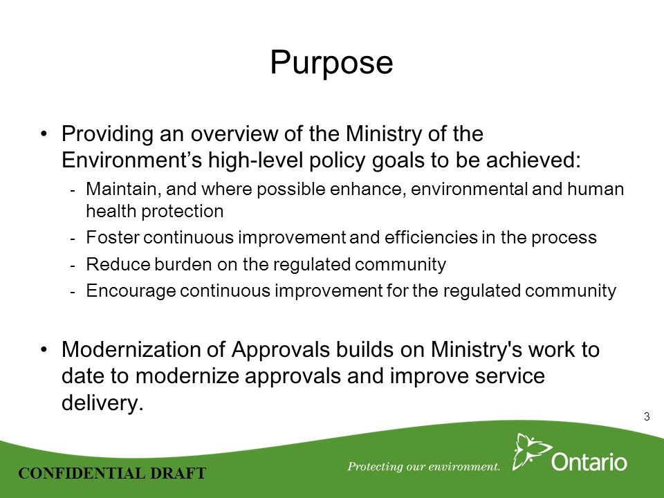 3 CONFIDENTIAL DRAFT Purpose Providing an overview of the Ministry of the Environment's high-level policy goals to be achieved: - Maintain, and where possible enhance, environmental and human health protection - Foster continuous improvement and efficiencies in the process - Reduce burden on the regulated community - Encourage continuous improvement for the regulated community Modernization of Approvals builds on Ministry s work to date to modernize approvals and improve service delivery.