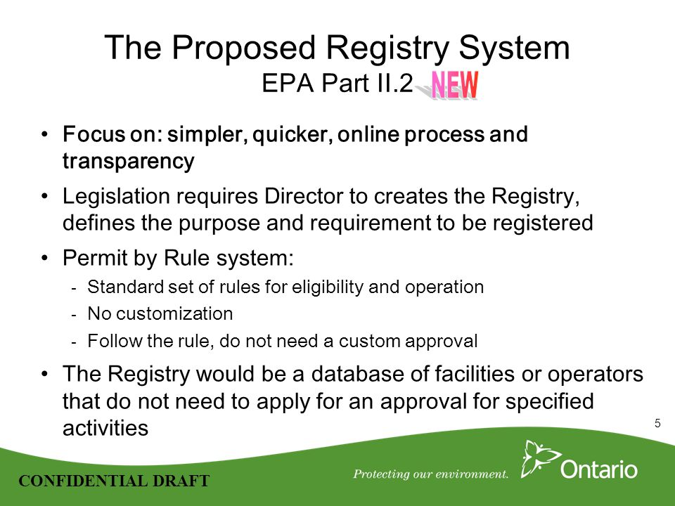 5 CONFIDENTIAL DRAFT The Proposed Registry System EPA Part II.2 Focus on: simpler, quicker, online process and transparency Legislation requires Director to creates the Registry, defines the purpose and requirement to be registered Permit by Rule system: - Standard set of rules for eligibility and operation - No customization - Follow the rule, do not need a custom approval The Registry would be a database of facilities or operators that do not need to apply for an approval for specified activities