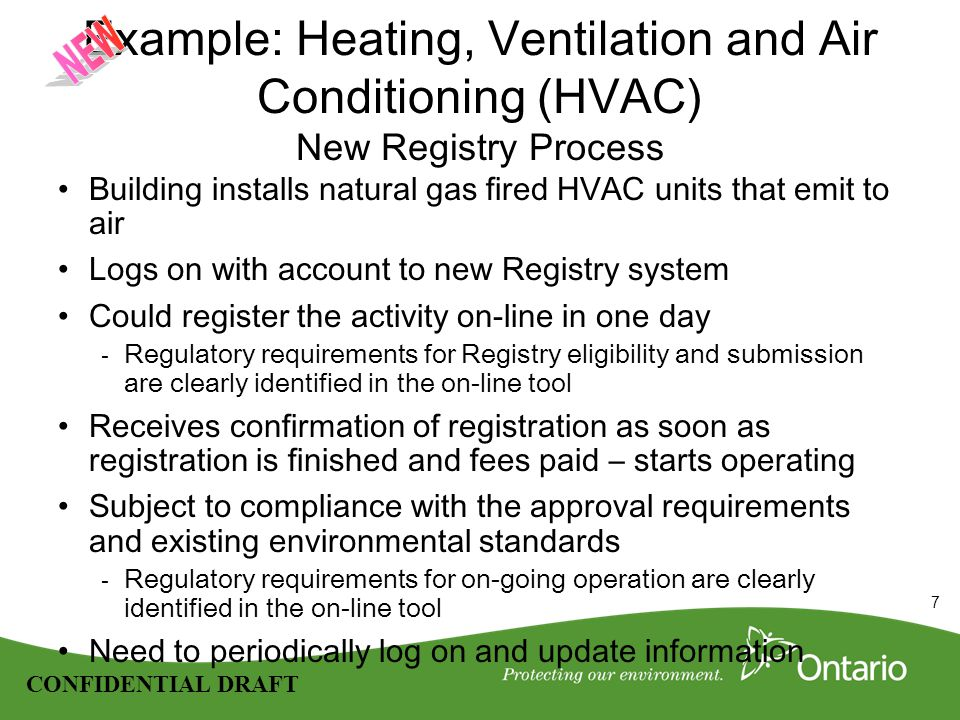 7 CONFIDENTIAL DRAFT Example: Heating, Ventilation and Air Conditioning (HVAC) New Registry Process Building installs natural gas fired HVAC units that emit to air Logs on with account to new Registry system Could register the activity on-line in one day - Regulatory requirements for Registry eligibility and submission are clearly identified in the on-line tool Receives confirmation of registration as soon as registration is finished and fees paid – starts operating Subject to compliance with the approval requirements and existing environmental standards - Regulatory requirements for on-going operation are clearly identified in the on-line tool Need to periodically log on and update information