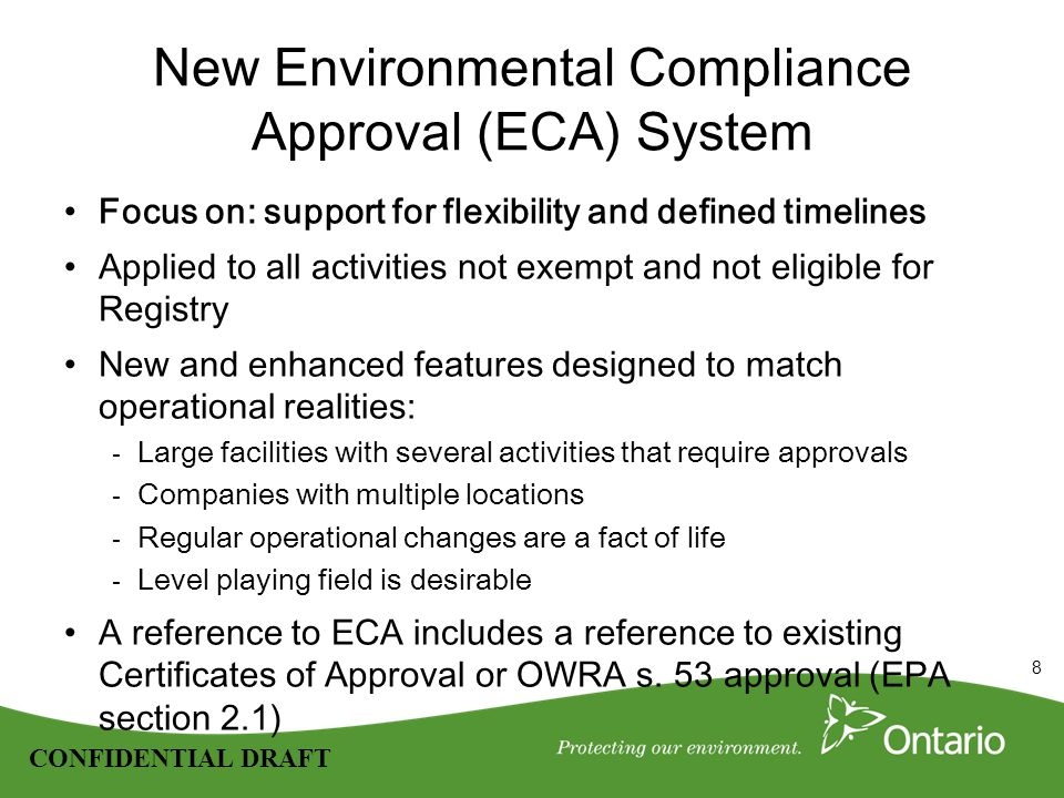 8 CONFIDENTIAL DRAFT New Environmental Compliance Approval (ECA) System Focus on: support for flexibility and defined timelines Applied to all activities not exempt and not eligible for Registry New and enhanced features designed to match operational realities: - Large facilities with several activities that require approvals - Companies with multiple locations - Regular operational changes are a fact of life - Level playing field is desirable A reference to ECA includes a reference to existing Certificates of Approval or OWRA s.