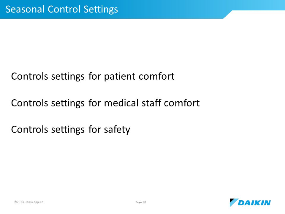 ©2014 Daikin Applied Seasonal Control Settings Page 10 Controls settings for patient comfort Controls settings for medical staff comfort Controls settings for safety