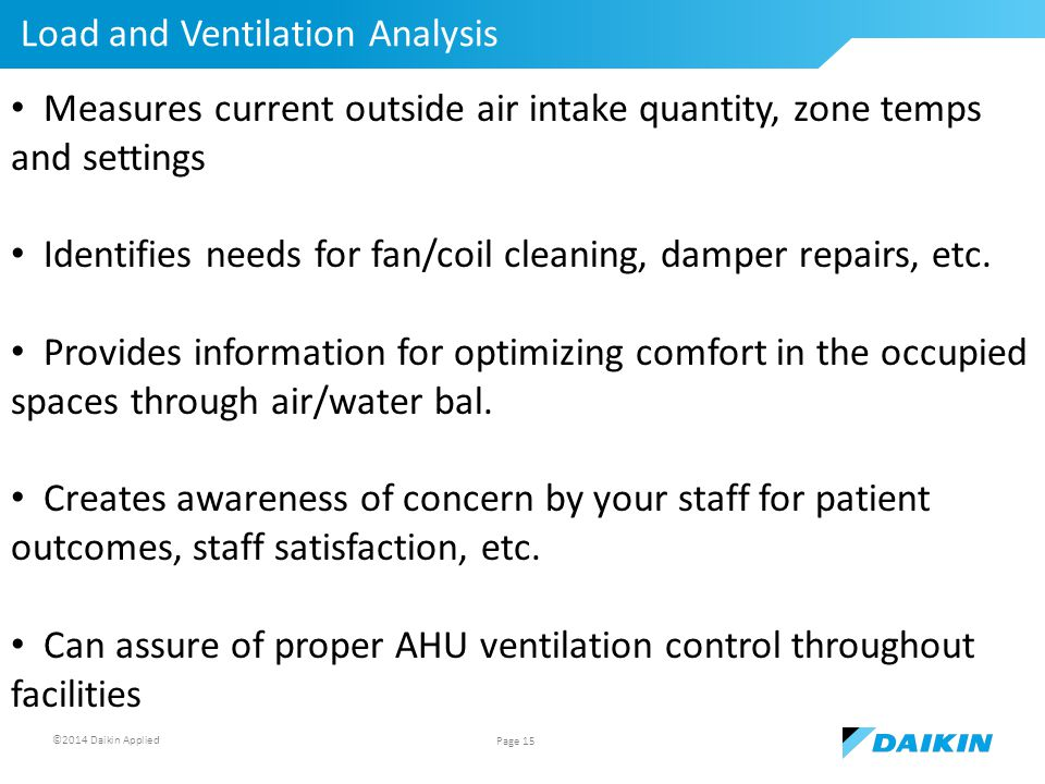 ©2014 Daikin Applied Load and Ventilation Analysis Page 15 Measures current outside air intake quantity, zone temps and settings Identifies needs for fan/coil cleaning, damper repairs, etc.
