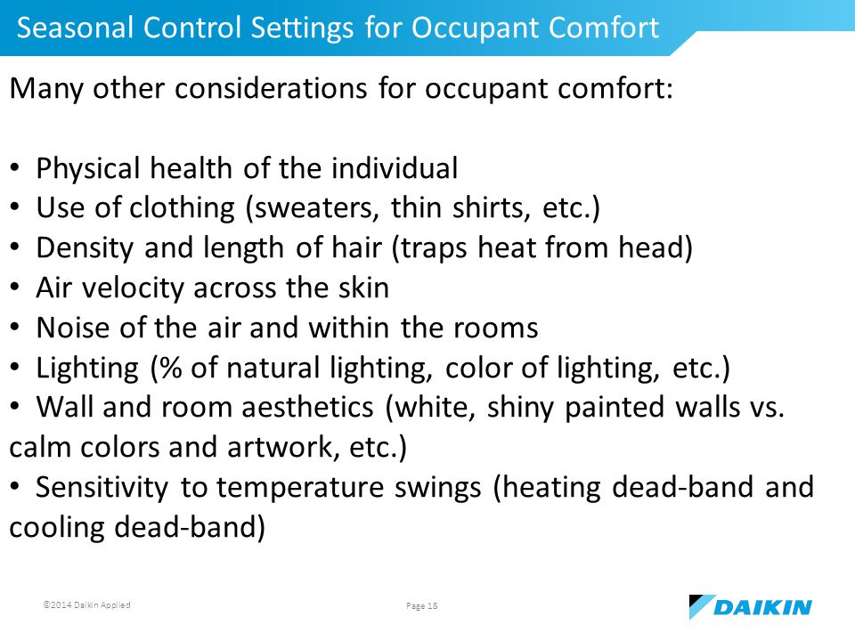 ©2014 Daikin Applied Seasonal Control Settings for Occupant Comfort Page 18 Many other considerations for occupant comfort: Physical health of the individual Use of clothing (sweaters, thin shirts, etc.) Density and length of hair (traps heat from head) Air velocity across the skin Noise of the air and within the rooms Lighting (% of natural lighting, color of lighting, etc.) Wall and room aesthetics (white, shiny painted walls vs.