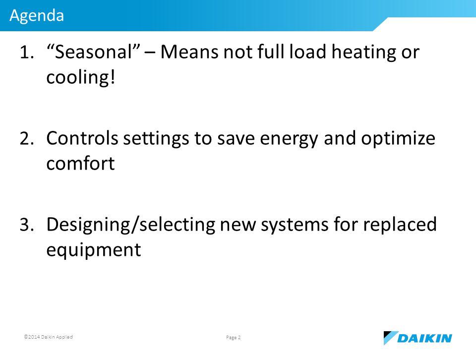 ©2014 Daikin Applied Agenda 1. Seasonal – Means not full load heating or cooling.