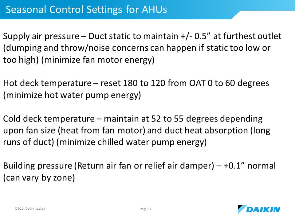 ©2014 Daikin Applied Seasonal Control Settings for AHUs Page 24 Supply air pressure – Duct static to maintain +/- 0.5 at furthest outlet (dumping and throw/noise concerns can happen if static too low or too high) (minimize fan motor energy) Hot deck temperature – reset 180 to 120 from OAT 0 to 60 degrees (minimize hot water pump energy) Cold deck temperature – maintain at 52 to 55 degrees depending upon fan size (heat from fan motor) and duct heat absorption (long runs of duct) (minimize chilled water pump energy) Building pressure (Return air fan or relief air damper) – +0.1 normal (can vary by zone)