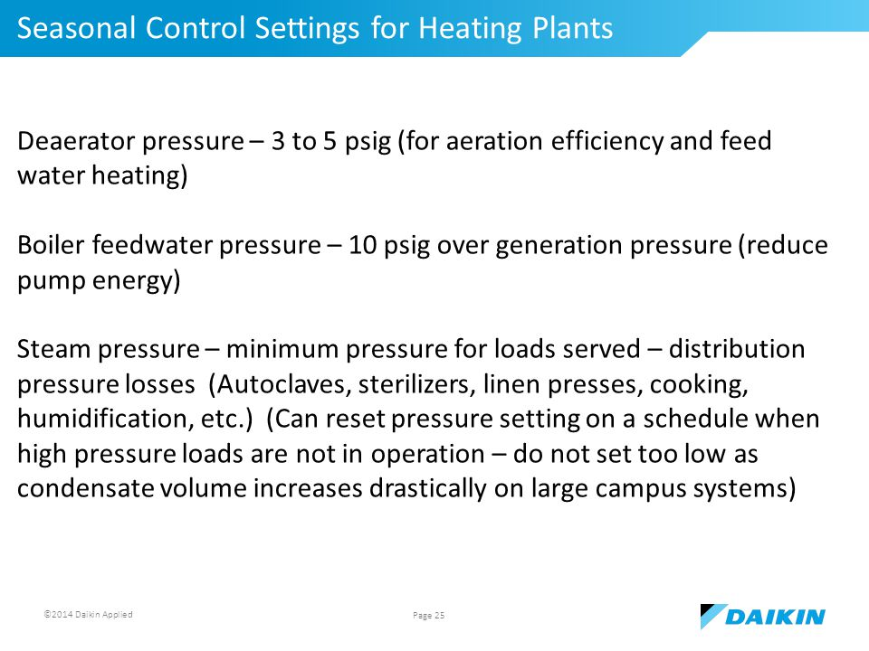 ©2014 Daikin Applied Seasonal Control Settings for Heating Plants Page 25 Deaerator pressure – 3 to 5 psig (for aeration efficiency and feed water heating) Boiler feedwater pressure – 10 psig over generation pressure (reduce pump energy) Steam pressure – minimum pressure for loads served – distribution pressure losses (Autoclaves, sterilizers, linen presses, cooking, humidification, etc.) (Can reset pressure setting on a schedule when high pressure loads are not in operation – do not set too low as condensate volume increases drastically on large campus systems)