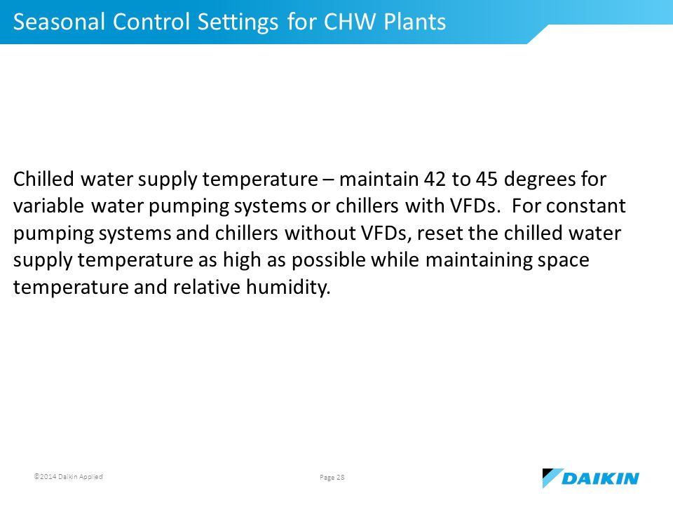 ©2014 Daikin Applied Seasonal Control Settings for CHW Plants Page 28 Chilled water supply temperature – maintain 42 to 45 degrees for variable water pumping systems or chillers with VFDs.