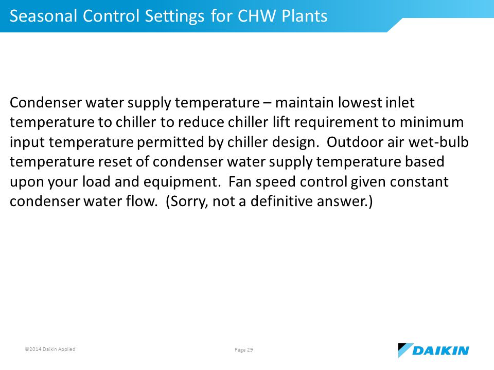 ©2014 Daikin Applied Seasonal Control Settings for CHW Plants Page 29 Condenser water supply temperature – maintain lowest inlet temperature to chiller to reduce chiller lift requirement to minimum input temperature permitted by chiller design.