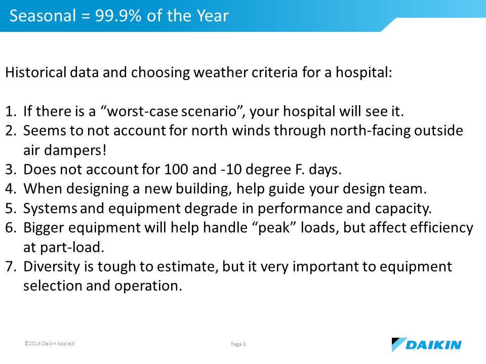 ©2014 Daikin Applied Seasonal = 99.9% of the Year Page 3 Historical data and choosing weather criteria for a hospital: 1.If there is a worst-case scenario , your hospital will see it.