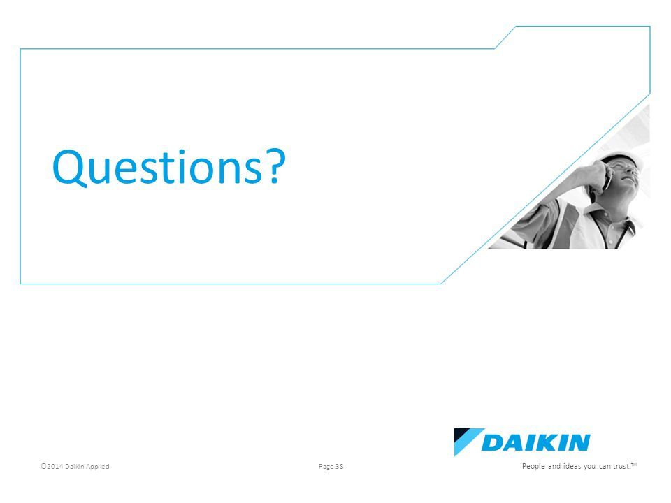 e People and ideas you can trust. TM Questions ©2014 Daikin Applied Page 38