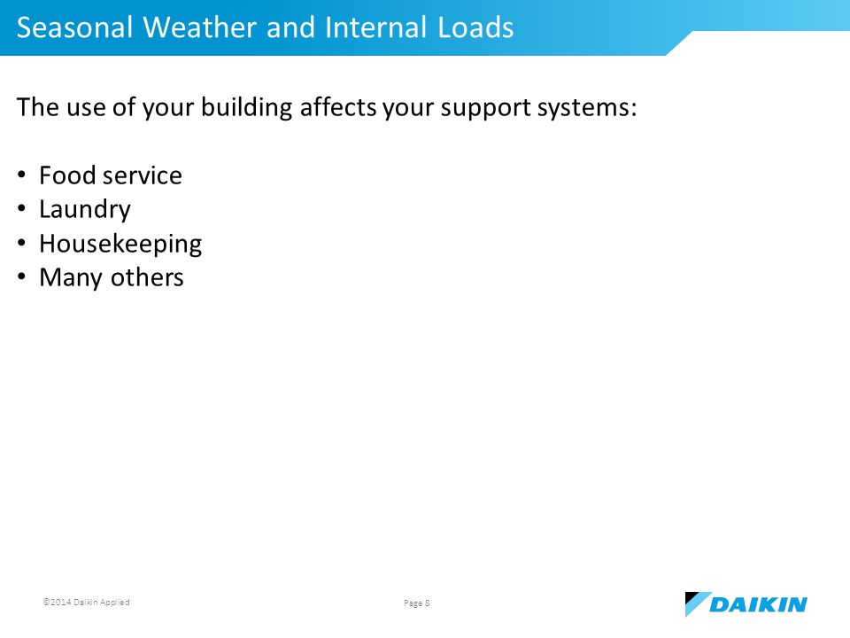 ©2014 Daikin Applied Seasonal Weather and Internal Loads Page 8 The use of your building affects your support systems: Food service Laundry Housekeeping Many others