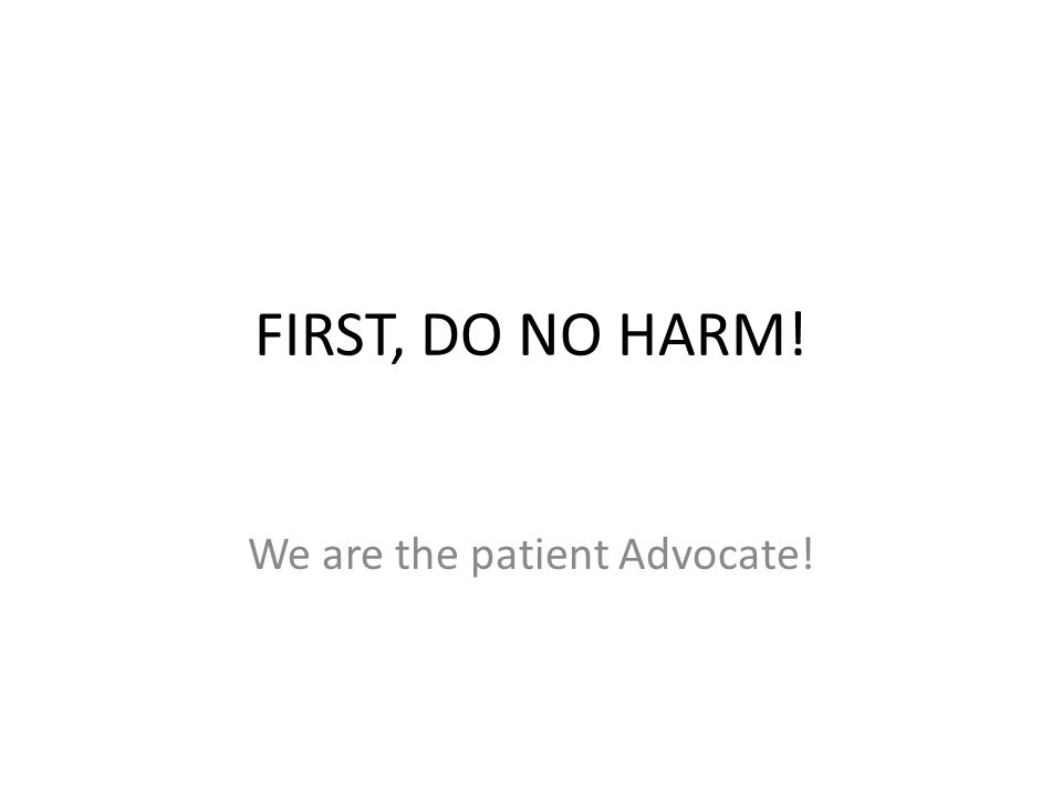 FIRST, DO NO HARM! We are the patient Advocate!