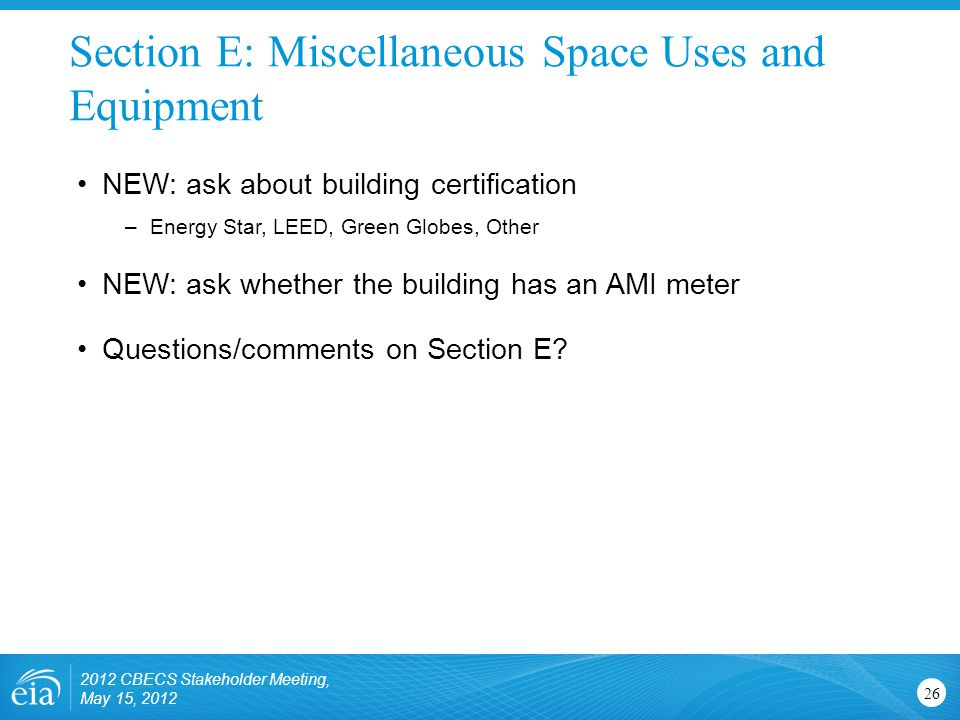 Section E: Miscellaneous Space Uses and Equipment 26 NEW: ask about building certification –Energy Star, LEED, Green Globes, Other NEW: ask whether th