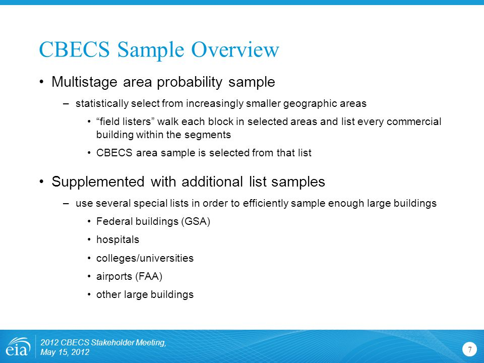 "CBECS Sample Overview 7 Multistage area probability sample –statistically select from increasingly smaller geographic areas ""field listers"" walk each"