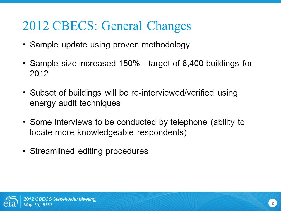 2012 CBECS: General Changes 8 Sample update using proven methodology Sample size increased 150% - target of 8,400 buildings for 2012 Subset of buildin
