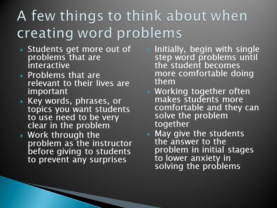  Students get more out of problems that are interactive  Problems that are relevant to their lives are important  Key words, phrases, or topics you want students to use need to be very clear in the problem  Work through the problem as the instructor before giving to students to prevent any surprises  Initially, begin with single step word problems until the student becomes more comfortable doing them  Working together often makes students more comfortable and they can solve the problem together  May give the students the answer to the problem in initial stages to lower anxiety in solving the problems