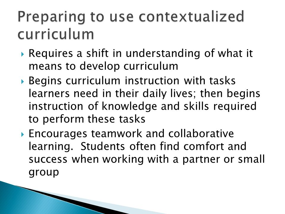  Requires a shift in understanding of what it means to develop curriculum  Begins curriculum instruction with tasks learners need in their daily lives; then begins instruction of knowledge and skills required to perform these tasks  Encourages teamwork and collaborative learning.