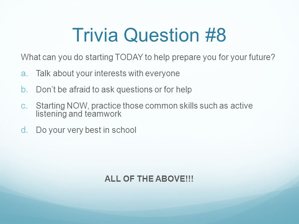 Trivia Question #8 What can you do starting TODAY to help prepare you for your future.