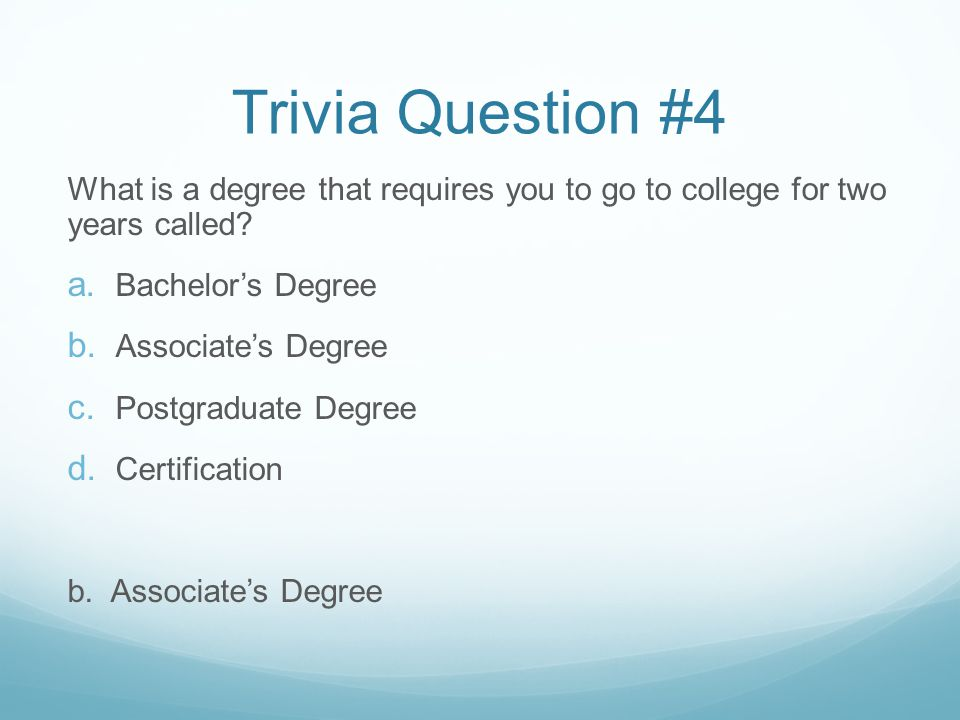 Trivia Question #4 What is a degree that requires you to go to college for two years called.