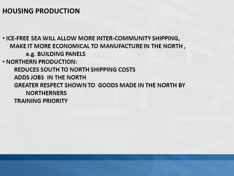HOUSING PRODUCTION ICE-FREE SEA WILL ALLOW MORE INTER-COMMUNITY SHIPPING, MAKE IT MORE ECONOMICAL TO MANUFACTURE IN THE NORTH, e.g.