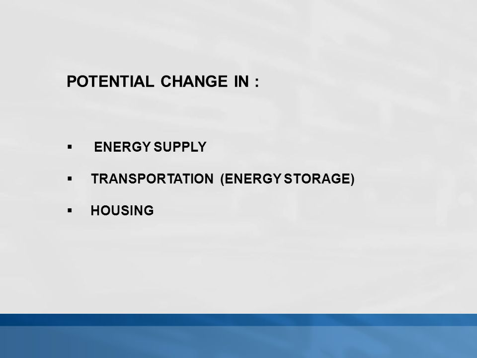POTENTIAL CHANGE IN :  ENERGY SUPPLY  TRANSPORTATION (ENERGY STORAGE)  HOUSING