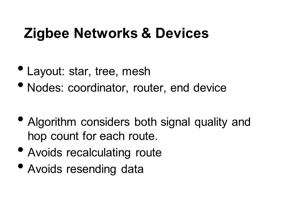Zigbee Networks & Devices Layout: star, tree, mesh Nodes: coordinator, router, end device Algorithm considers both signal quality and hop count for each route.