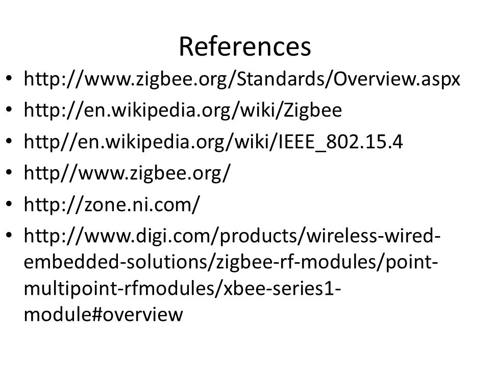 References http://www.zigbee.org/Standards/Overview.aspx http://en.wikipedia.org/wiki/Zigbee http//en.wikipedia.org/wiki/IEEE_802.15.4 http//www.zigbee.org/ http://zone.ni.com/ http://www.digi.com/products/wireless-wired- embedded-solutions/zigbee-rf-modules/point- multipoint-rfmodules/xbee-series1- module#overview