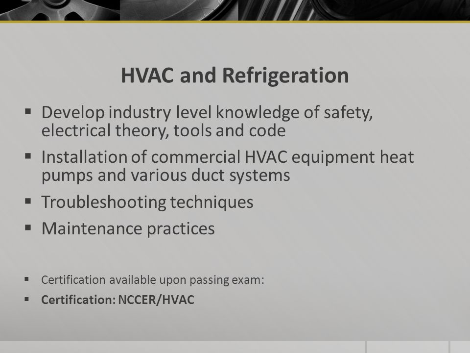 HVAC and Refrigeration  Develop industry level knowledge of safety, electrical theory, tools and code  Installation of commercial HVAC equipment heat pumps and various duct systems  Troubleshooting techniques  Maintenance practices  Certification available upon passing exam:  Certification: NCCER/HVAC