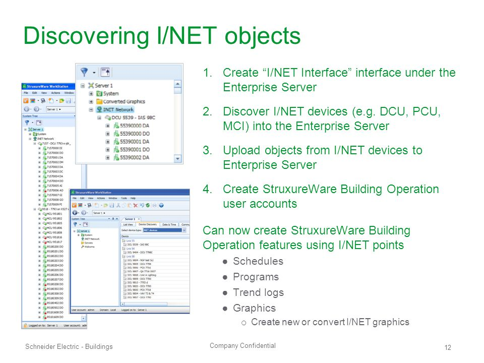 Company Confidential Schneider Electric - Buildings 12 Discovering I/NET objects 1.Create I/NET Interface interface under the Enterprise Server 2.Discover I/NET devices (e.g.