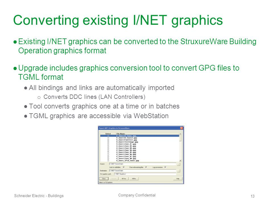 Company Confidential Schneider Electric - Buildings 13 Converting existing I/NET graphics ●Existing I/NET graphics can be converted to the StruxureWare Building Operation graphics format ●Upgrade includes graphics conversion tool to convert GPG files to TGML format ●All bindings and links are automatically imported o Converts DDC lines (LAN Controllers) ●Tool converts graphics one at a time or in batches ●TGML graphics are accessible via WebStation
