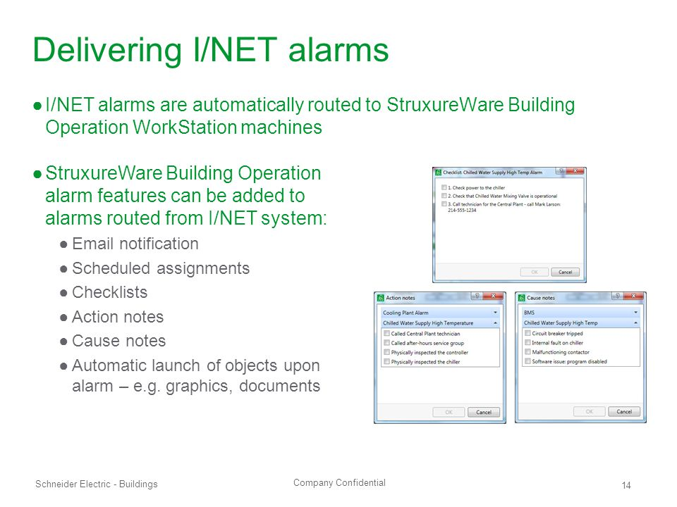 Company Confidential Schneider Electric - Buildings 14 Delivering I/NET alarms ●I/NET alarms are automatically routed to StruxureWare Building Operation WorkStation machines ●StruxureWare Building Operation alarm features can be added to alarms routed from I/NET system: ●Email notification ●Scheduled assignments ●Checklists ●Action notes ●Cause notes ●Automatic launch of objects upon alarm – e.g.