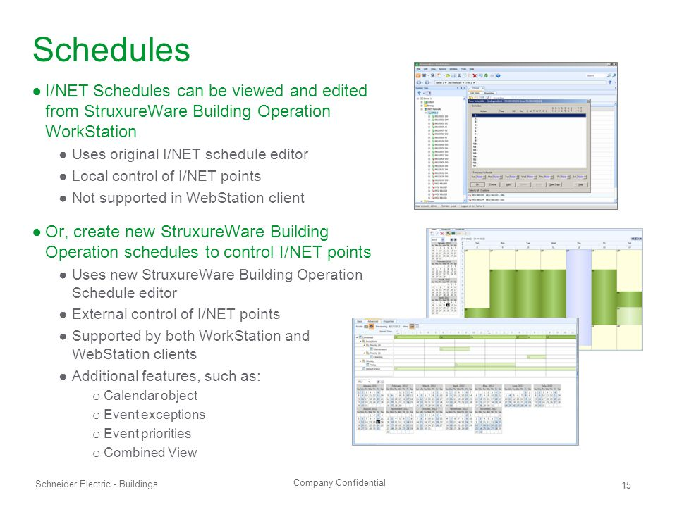 Company Confidential Schneider Electric - Buildings 15 Schedules ●I/NET Schedules can be viewed and edited from StruxureWare Building Operation WorkStation ●Uses original I/NET schedule editor ●Local control of I/NET points ●Not supported in WebStation client ●Or, create new StruxureWare Building Operation schedules to control I/NET points ●Uses new StruxureWare Building Operation Schedule editor ●External control of I/NET points ●Supported by both WorkStation and WebStation clients ●Additional features, such as: o Calendar object o Event exceptions o Event priorities o Combined View