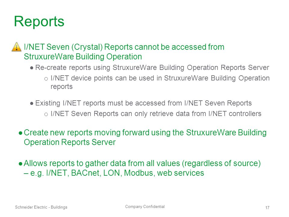 Company Confidential Schneider Electric - Buildings 17 Reports ●I/NET Seven (Crystal) Reports cannot be accessed from StruxureWare Building Operation ●Re-create reports using StruxureWare Building Operation Reports Server o I/NET device points can be used in StruxureWare Building Operation reports ●Existing I/NET reports must be accessed from I/NET Seven Reports o I/NET Seven Reports can only retrieve data from I/NET controllers ●Create new reports moving forward using the StruxureWare Building Operation Reports Server ●Allows reports to gather data from all values (regardless of source) – e.g.