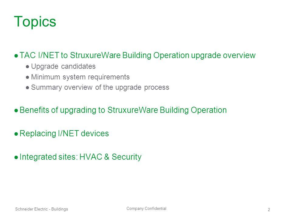 Company Confidential Schneider Electric - Buildings 2 Topics ●TAC I/NET to StruxureWare Building Operation upgrade overview ●Upgrade candidates ●Minim