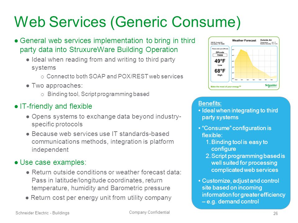 Company Confidential Schneider Electric - Buildings 26 Web Services (Generic Consume) ●General web services implementation to bring in third party data into StruxureWare Building Operation ●Ideal when reading from and writing to third party systems o Connect to both SOAP and POX/REST web services ●Two approaches: o Binding tool, Script programming based ●IT-friendly and flexible ●Opens systems to exchange data beyond industry- specific protocols ●Because web services use IT standards-based communications methods, integration is platform independent ●Use case examples: ●Return outside conditions or weather forecast data: Pass in latitude/longitude coordinates, return temperature, humidity and Barometric pressure ●Return cost per energy unit from utility company Benefits: Ideal when integrating to third party systems Consume configuration is flexible: 1.Binding tool is easy to configure 2.Script programming based is well suited for processing complicated web services Customize, adjust and control site based on incoming information for greater efficiency – e.g.