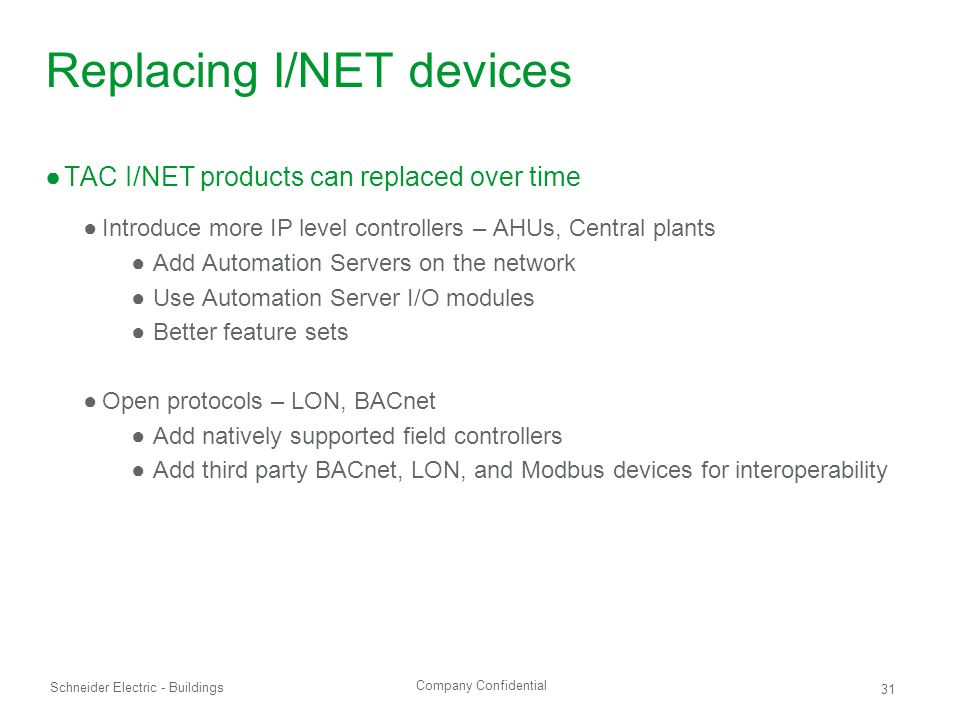 Company Confidential Schneider Electric - Buildings 31 Replacing I/NET devices ●TAC I/NET products can replaced over time ●Introduce more IP level controllers – AHUs, Central plants ● Add Automation Servers on the network ● Use Automation Server I/O modules ● Better feature sets ●Open protocols – LON, BACnet ● Add natively supported field controllers ● Add third party BACnet, LON, and Modbus devices for interoperability