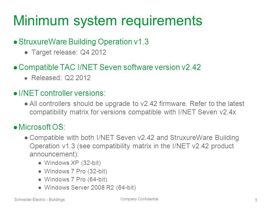 Company Confidential Schneider Electric - Buildings 5 Minimum system requirements ●StruxureWare Building Operation v1.3 ● Target release: Q4 2012 ●Com