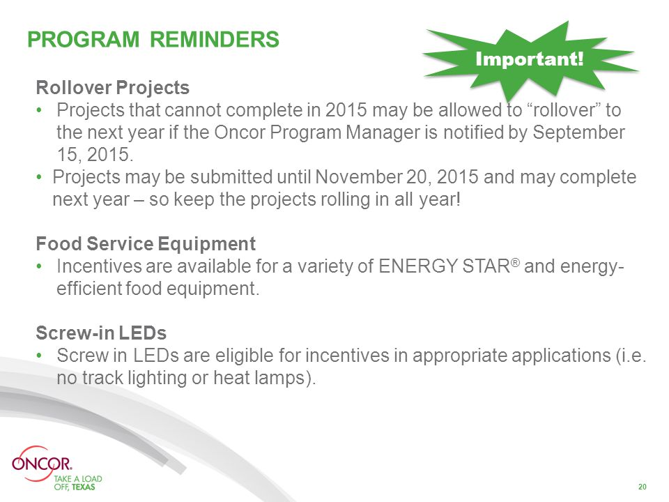 PROGRAM REMINDERS 20 Rollover Projects Projects that cannot complete in 2015 may be allowed to rollover to the next year if the Oncor Program Manager is notified by September 15, 2015.