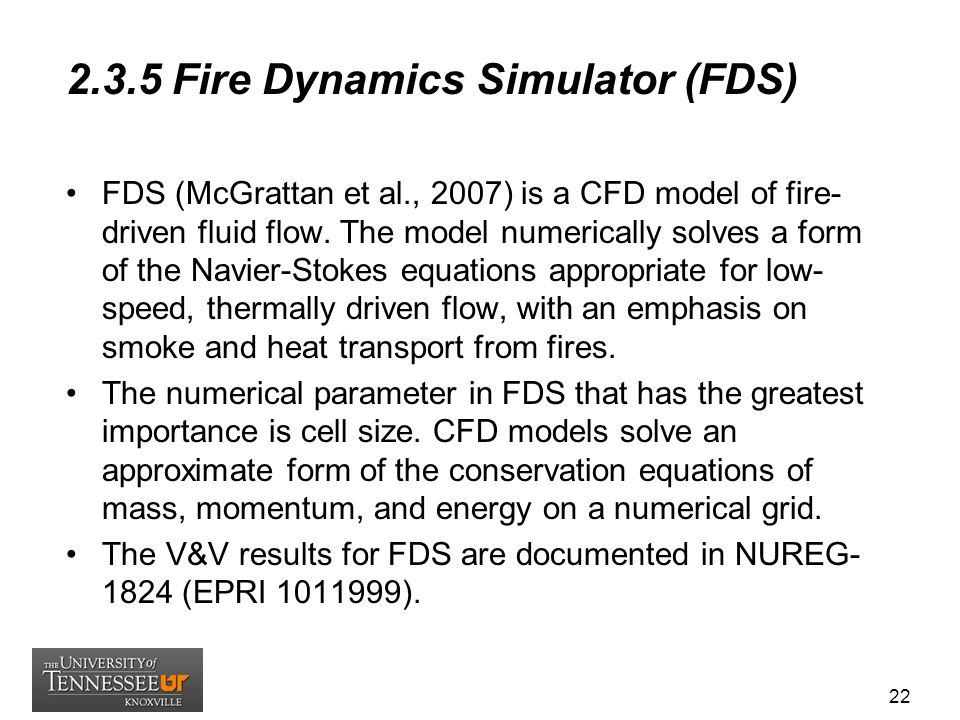 2.3.5 Fire Dynamics Simulator (FDS) FDS (McGrattan et al., 2007) is a CFD model of fire- driven fluid flow. The model numerically solves a form of the