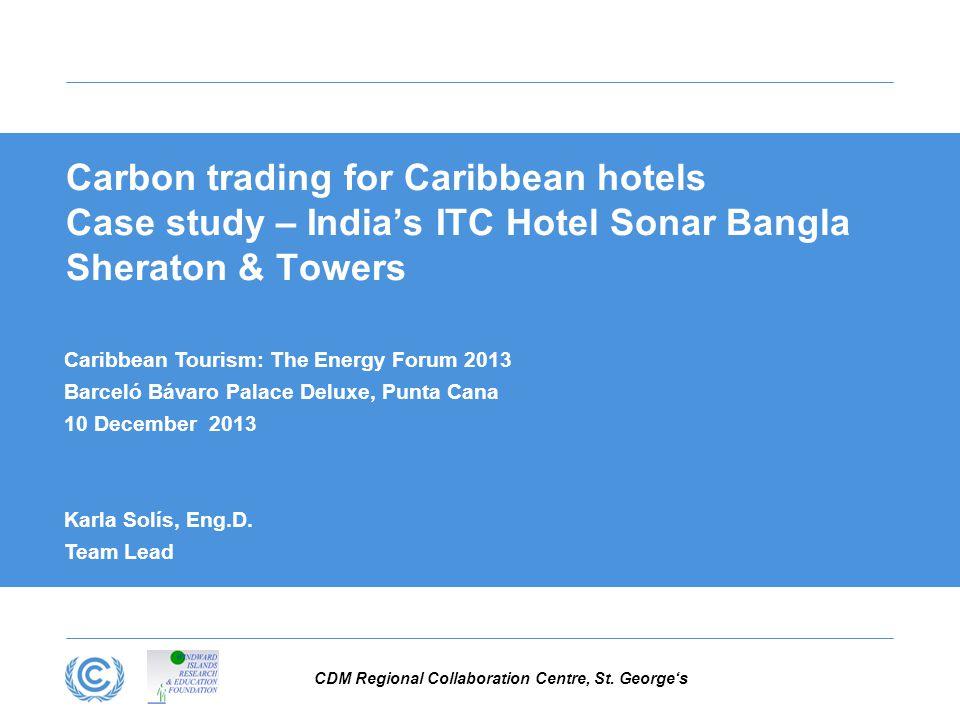 CDM Regional Collaboration Centre, St. George's Carbon trading for Caribbean hotels Case study – India's ITC Hotel Sonar Bangla Sheraton & Towers Cari