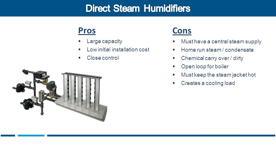 Pros  Large capacity  Low initial installation cost  Close control Cons  Must have a central steam supply  Home run steam / condensate  Chemical carry over / dirty  Open loop for boiler  Must keep the steam jacket hot  Creates a cooling load