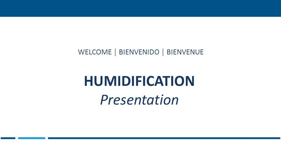 HUMIDIFICATION Presentation WELCOME │ BIENVENIDO │ BIENVENUE