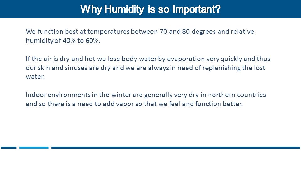 We function best at temperatures between 70 and 80 degrees and relative humidity of 40% to 60%.