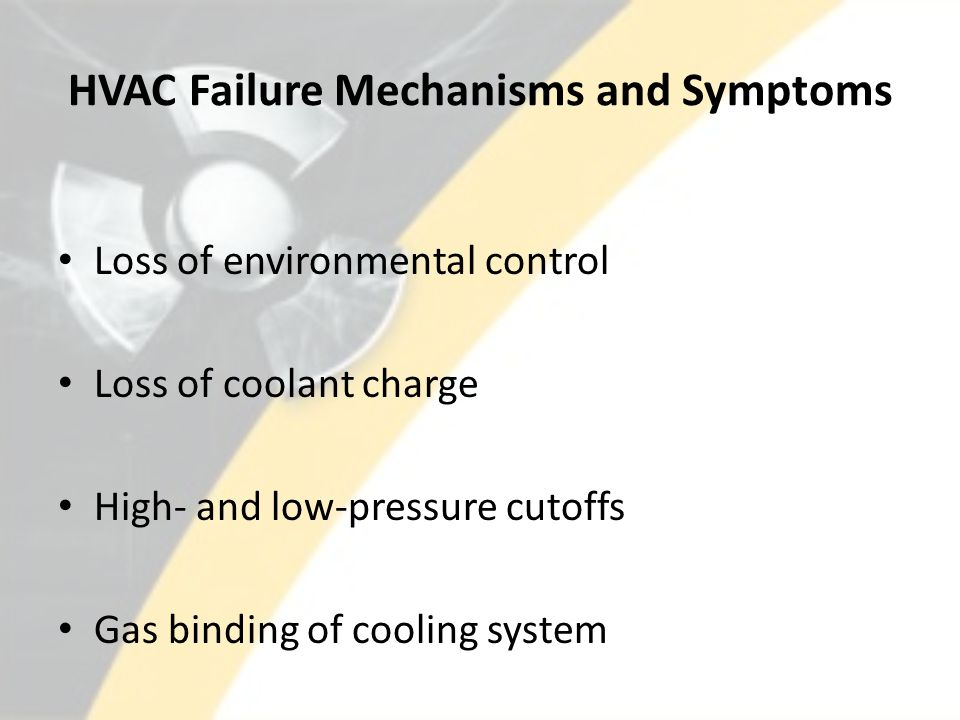 HVAC Failure Mechanisms and Symptoms Loss of environmental control Loss of coolant charge High- and low-pressure cutoffs Gas binding of cooling system