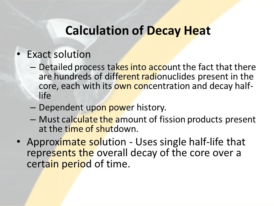 Calculation of Decay Heat Exact solution – Detailed process takes into account the fact that there are hundreds of different radionuclides present in