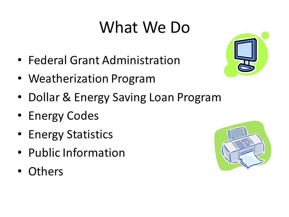 What We Do Federal Grant Administration Weatherization Program Dollar & Energy Saving Loan Program Energy Codes Energy Statistics Public Information Others
